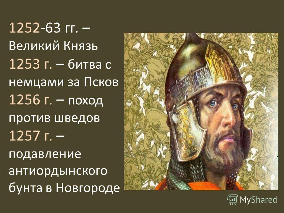 1252-63 гг. – Великий Князь 1253 г. – битва с немцами за Псков 1256 г. – поход против шведов 1257 г. – подавление антиордынского бунта в Новгороде