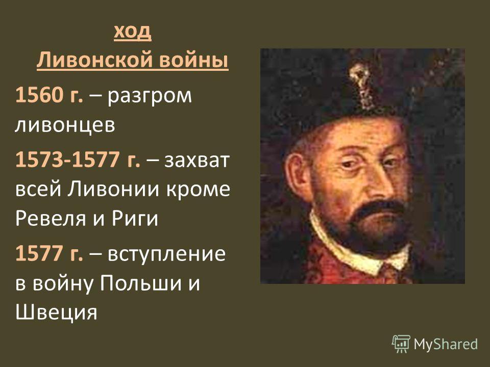 ход Ливонской войны 1560 г. – разгром ливонцев 1573-1577 г. – захват всей Ливонии кроме Ревеля и Риги 1577 г. – вступление в войну Польши и Швеция