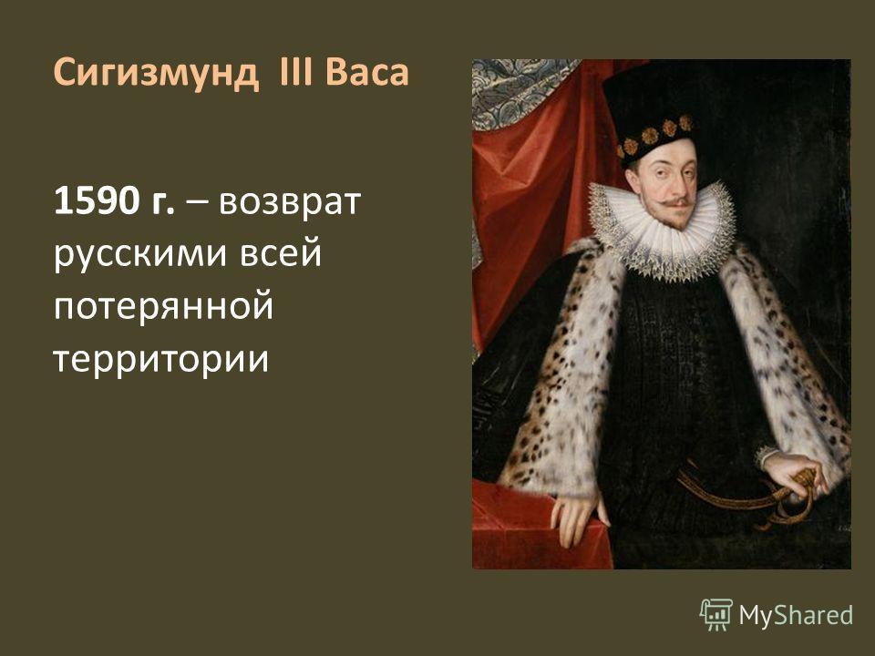 Сигизмунд III Васа 1590 г. – возврат русскими всей потерянной территории