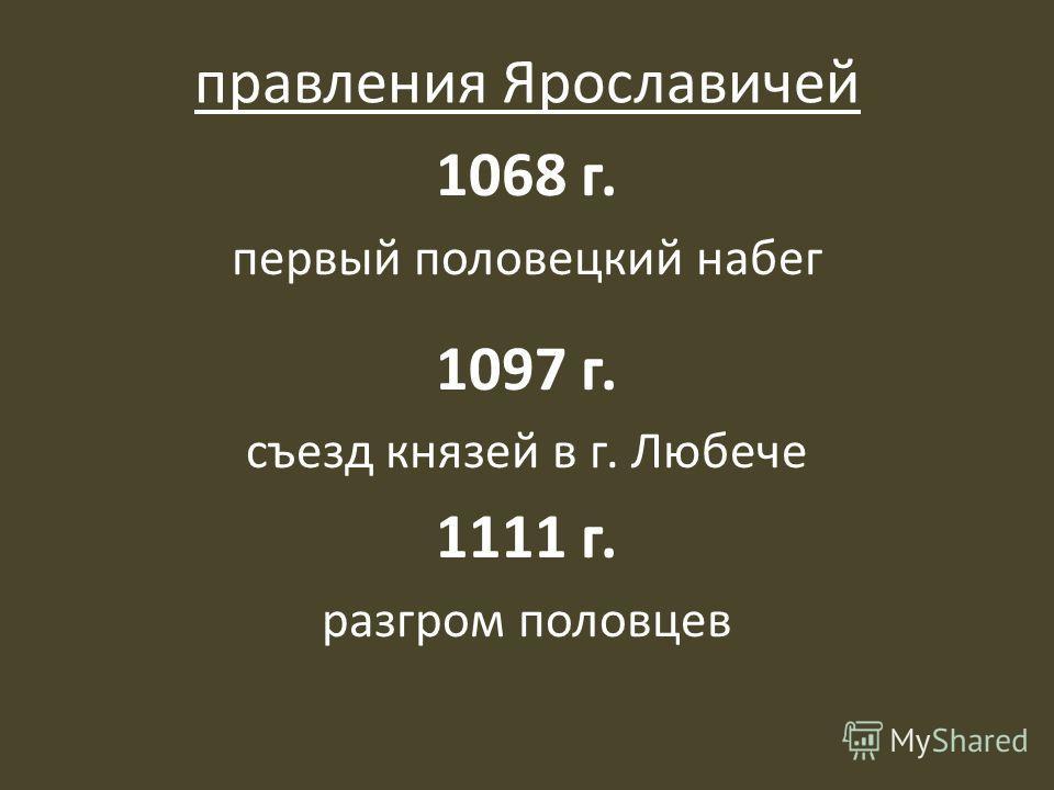 правления Ярославичей 1068 г. первый половецкий набег 1097 г. съезд князей в г. Любече 1111 г. разгром половцев
