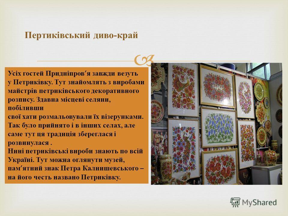 Пертиківський диво - край Усіх гостей Придніпров я завжди везуть у Петриківку. Тут знайомлять з виробами майстрів петриківського декоративного розпису. Здавна місцеві селяни, побіливши свої хати розмальовували їх візерунками. Так було прийнято і в ін