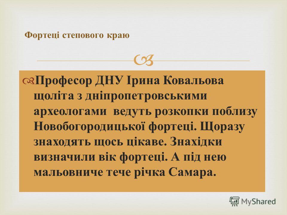 Професор ДНУ Ірина Ковальова щоліта з дніпропетровськими археологами ведуть розкопки поблизу Новобогородицької фортеці. Щоразу знаходять щось цікаве. Знахідки визначили вік фортеці. А під нею мальовниче тече річка Самара. Фортеці степового краю