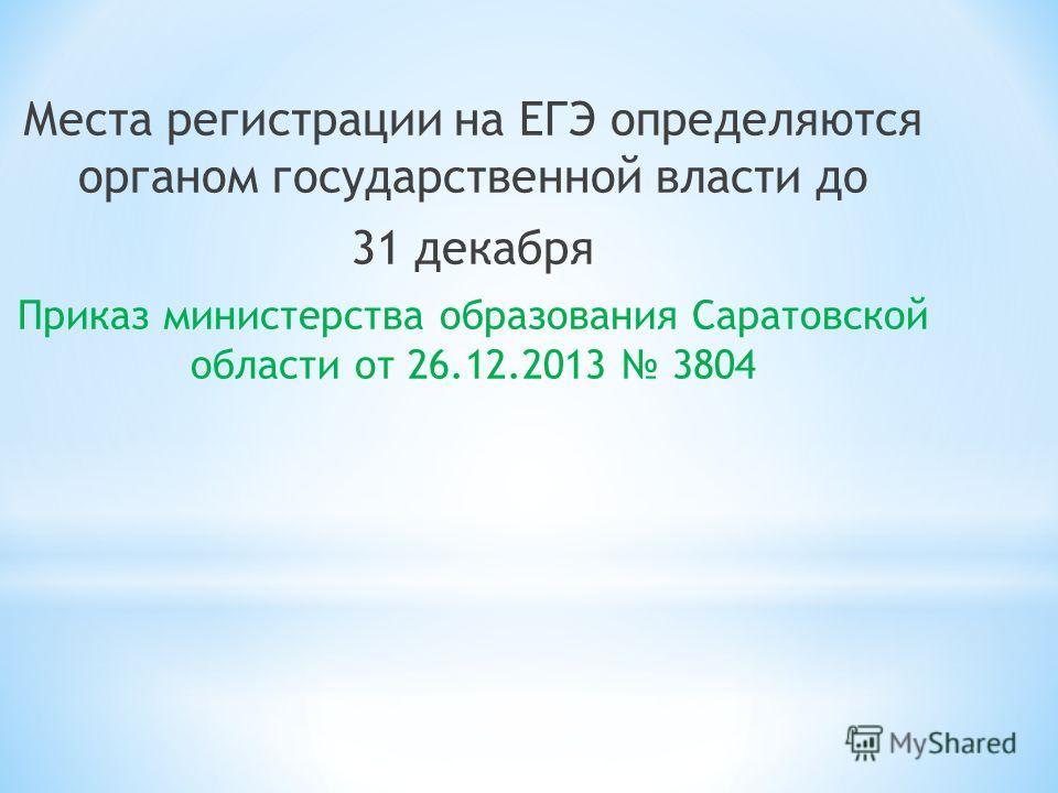Места регистрации на ЕГЭ определяются органом государственной власти до 31 декабря Приказ министерства образования Саратовской области от 26.12.2013 3804