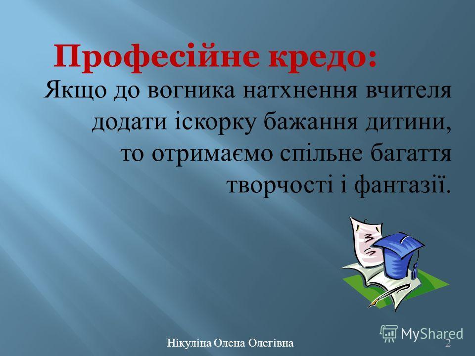 Нікуліна Олена Олегівна 2 Професійне кредо: Якщо до вогника натхнення вчителя додати іскорку бажання дитини, то отримаємо спільне багаття творчості і фантазії.