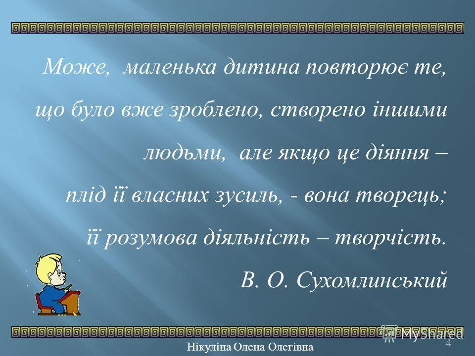 4 Може, маленька дитина повторює те, що було вже зроблено, створено іншими людьми, але якщо це діяння – плід її власних зусиль, - вона творець; її розумова діяльність – творчість. В. О. Сухомлинський Нікуліна Олена Олегівна