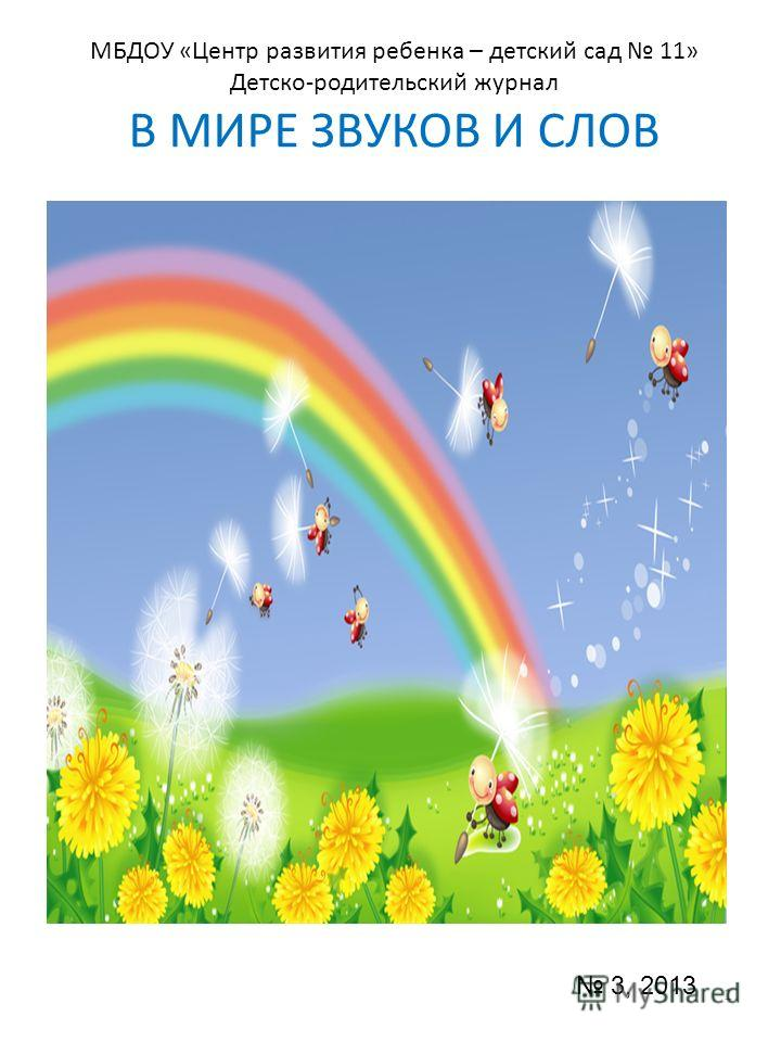 МБДОУ «Центр развития ребенка – детский сад 11» Детско-родительский журнал В МИРЕ ЗВУКОВ И СЛОВ 1 3, 2013