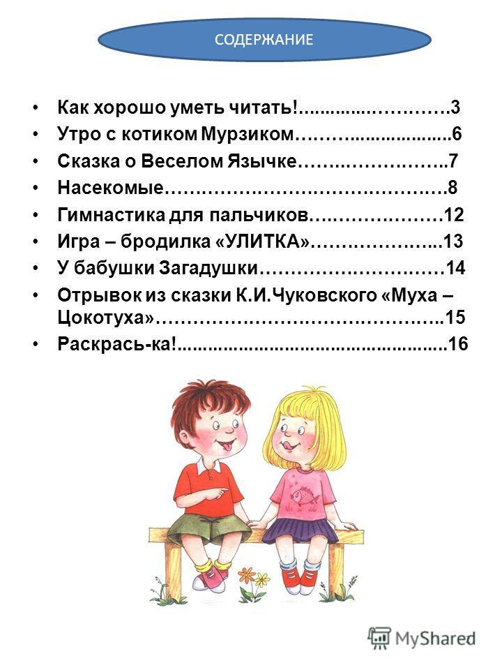 Как хорошо уметь читать!..............………….3 Утро с котиком Мурзиком………....................6 Сказка о Веселом Язычке……..……………..7 Насекомые……………………………………….8 Гимнастика для пальчиков….………………12 Игра – бродилка «УЛИТКА».………………...13 У бабушки Загадушки………