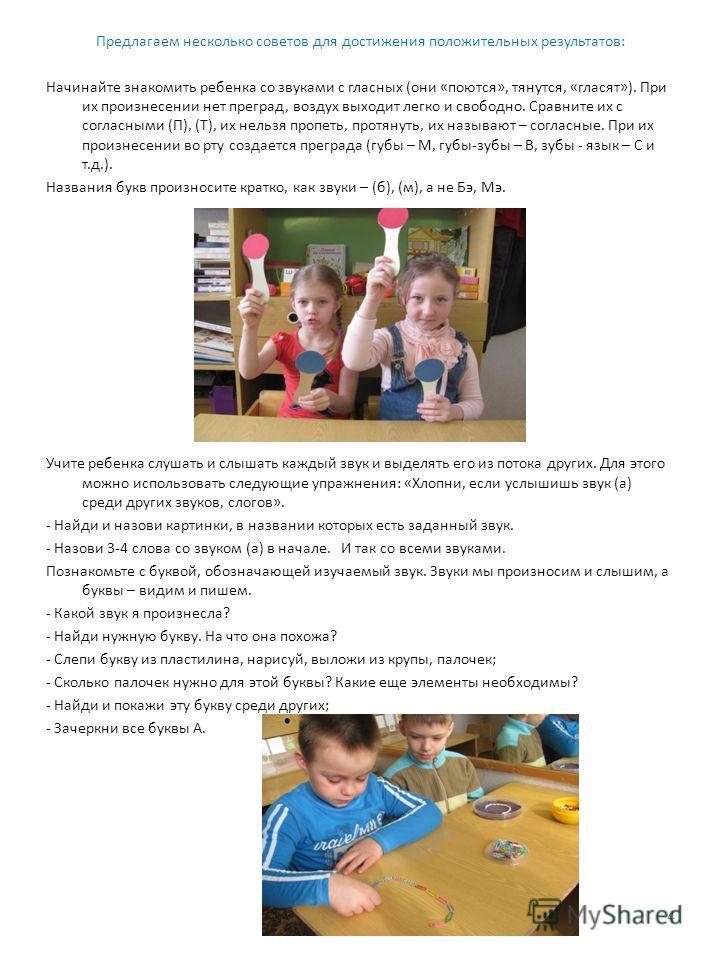 Предлагаем несколько советов для достижения положительных результатов: Начинайте знакомить ребенка со звуками с гласных (они «поются», тянутся, «гласят»). При их произнесении нет преград, воздух выходит легко и свободно. Сравните их с согласными (П),