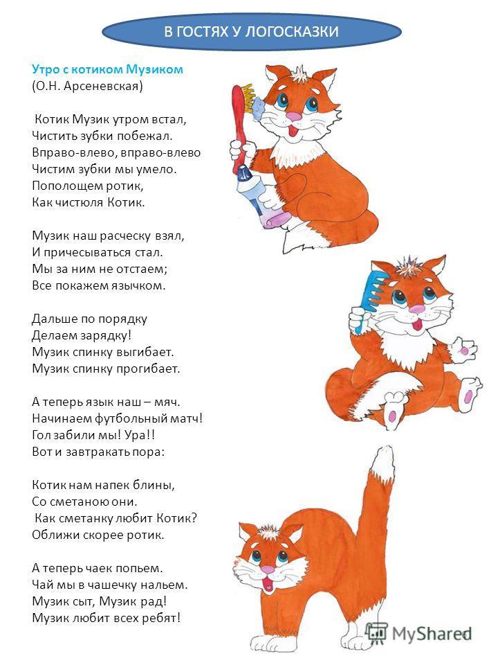 Утро с котиком Музиком (О.Н. Арсеневская) Котик Музик утром встал, Чистить зубки побежал. Вправо-влево, вправо-влево Чистим зубки мы умело. Пополощем ротик, Как чистюля Котик. Музик наш расческу взял, И причесываться стал. Мы за ним не отстаем; Все п