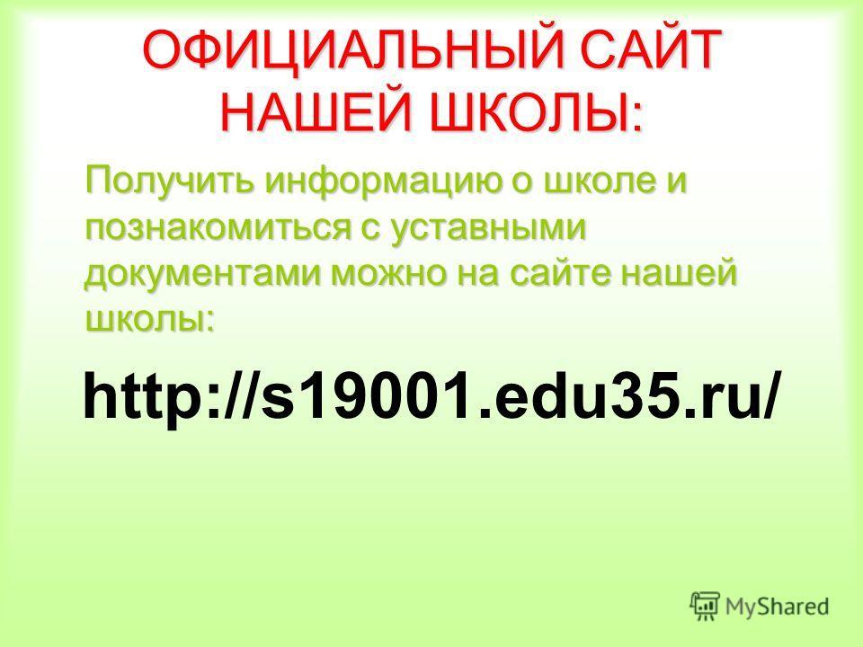 ОФИЦИАЛЬНЫЙ САЙТ НАШЕЙ ШКОЛЫ: Получить информацию о школе и познакомиться с уставными документами можно на сайте нашей школы: http://s19001.edu35.ru/