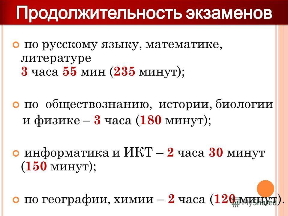 по русскому языку, математике, литературе 3 часа 55 мин ( 235 минут); по обществознанию, истории, биологии и физике – 3 часа ( 180 минут); информатика и ИКТ – 2 часа 30 минут ( 150 минут); по географии, химии – 2 часа ( 120 минут).