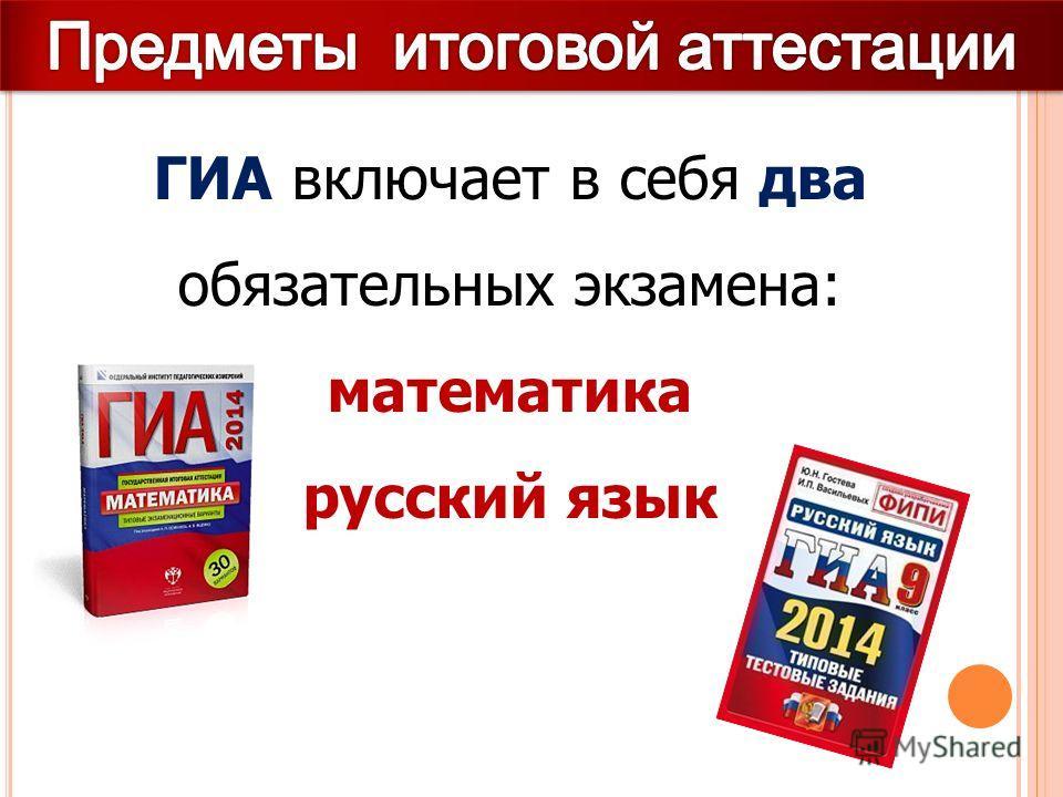 ГИА включает в себя два обязательных экзамена: математика русский язык