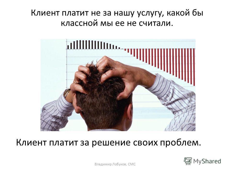 Клиент платит не за нашу услугу, какой бы классной мы ее не считали. Владимир Лобуков, СМС Клиент платит за решение своих проблем.