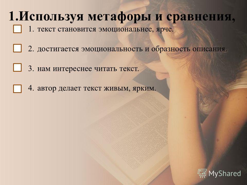 1.Используя метафоры и сравнения, 1.текст становится эмоциональнее, ярче. 2.достигается эмоциональность и образность описания. 3.нам интереснее читать текст. 4.автор делает текст живым, ярким.