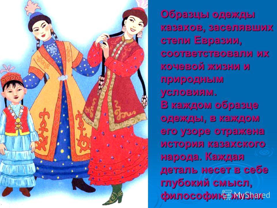 Образцы одежды казахов, заселявших степи Евразии, соответствовали их кочевой жизни и природным условиям. В каждом образце одежды, в каждом его узоре отражена история казахского народа. Каждая деталь несет в себе глубокий смысл, философию жизни