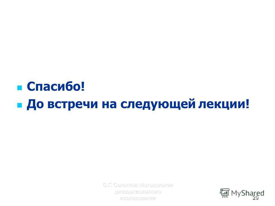 С.Г. Селетков: Методология диссертационного исследования29 Спасибо! До встречи на следующей лекции!