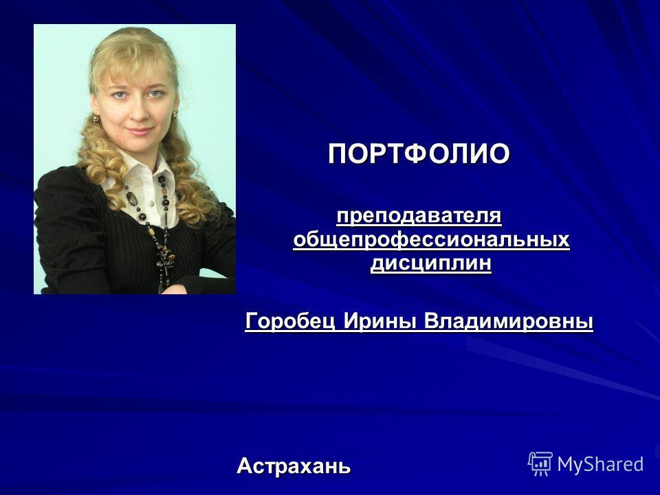 ПОРТФОЛИО преподавателя общепрофессиональных дисциплин Горобец Ирины Владимировны Астрахань