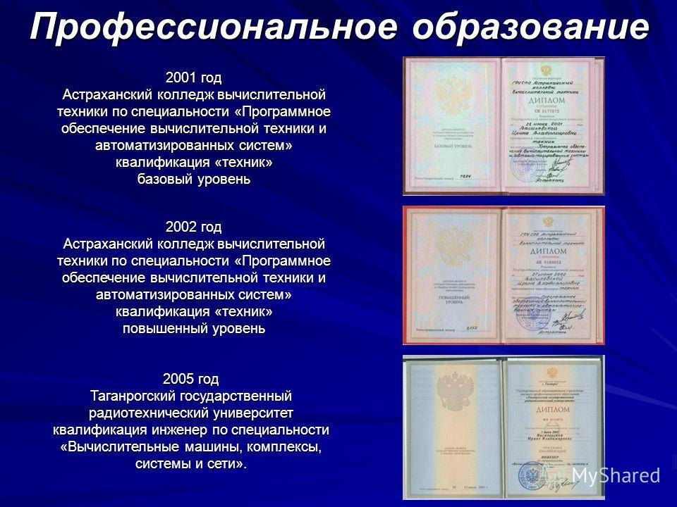 2001 год Астраханский колледж вычислительной техники по специальности «Программное обеспечение вычислительной техники и автоматизированных систем» квалификация «техник» базовый уровень 2002 год Астраханский колледж вычислительной техники по специальн