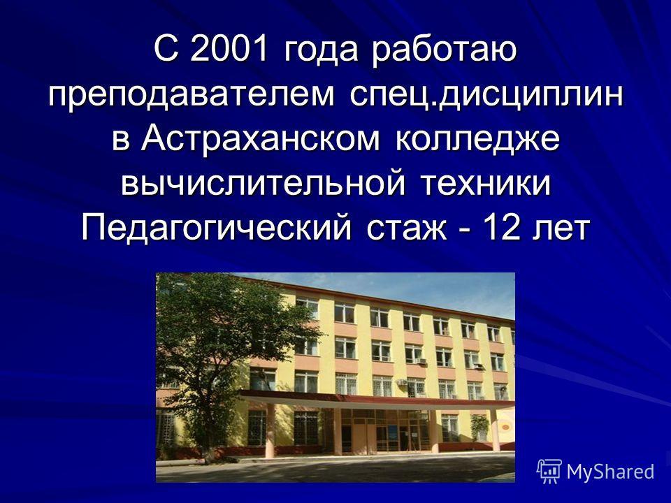 С 2001 года работаю преподавателем спец.дисциплин в Астраханском колледже вычислительной техники Педагогический стаж - 12 лет