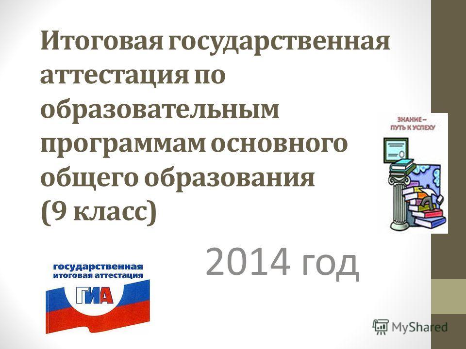 Итоговая государственная аттестация по образовательным программам основного общего образования (9 класс) 2014 год