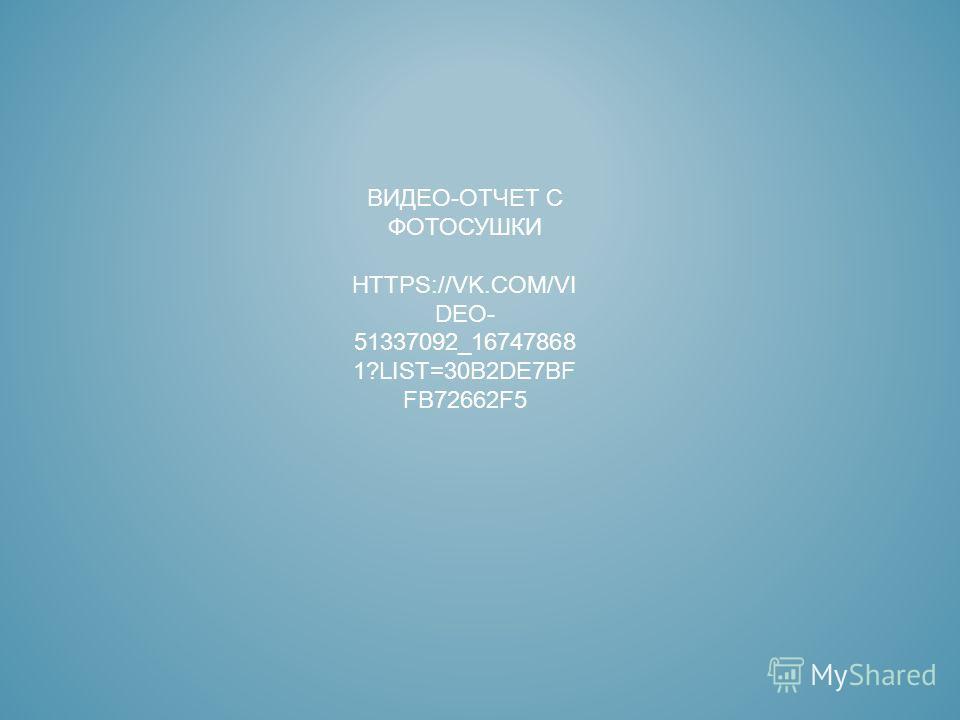 ВИДЕО-ОТЧЕТ С ФОТОСУШКИ HTTPS://VK.COM/VI DEO- 51337092_16747868 1?LIST=30B2DE7BF FB72662F5