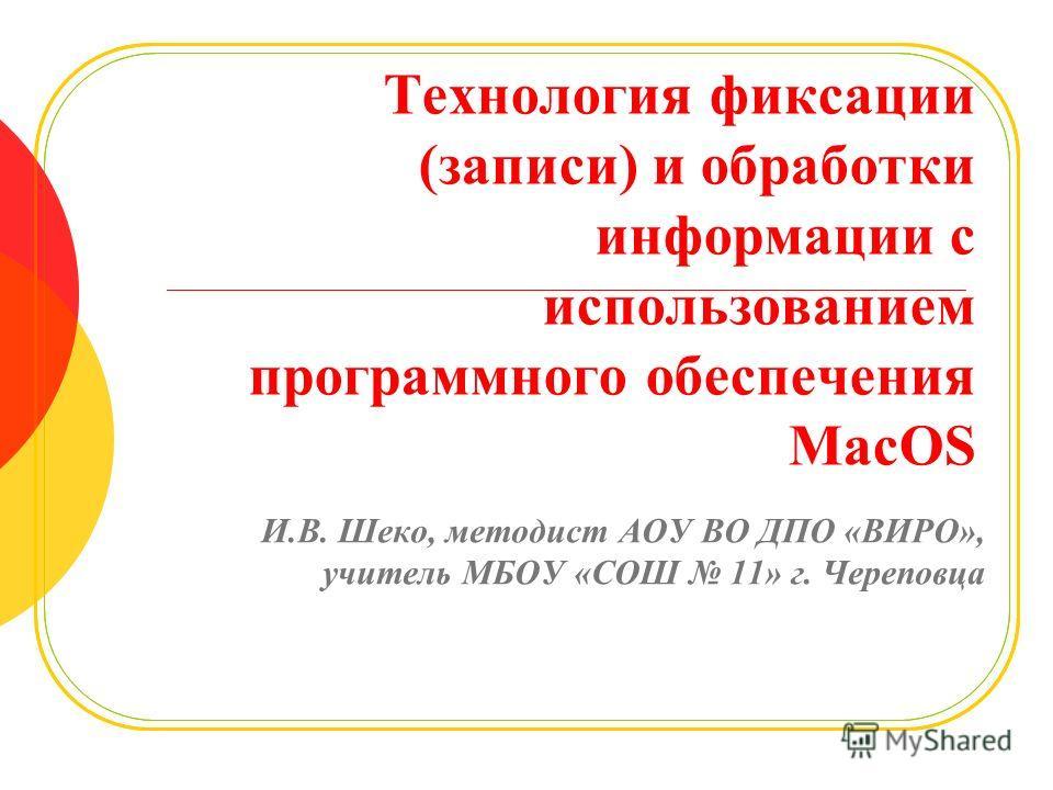 Технология фиксации (записи) и обработки информации с использованием программного обеспечения MacOS И.В. Шеко, методист АОУ ВО ДПО «ВИРО», учитель МБОУ «СОШ 11» г. Череповца