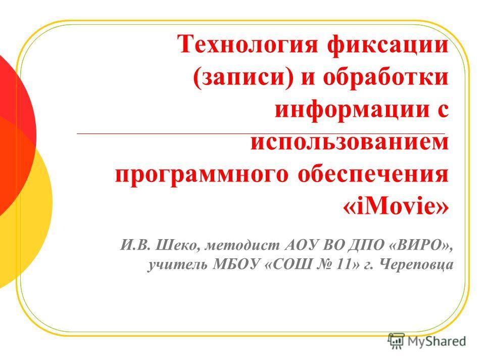 Технология фиксации (записи) и обработки информации с использованием программного обеспечения «iMovie» И.В. Шеко, методист АОУ ВО ДПО «ВИРО», учитель МБОУ «СОШ 11» г. Череповца