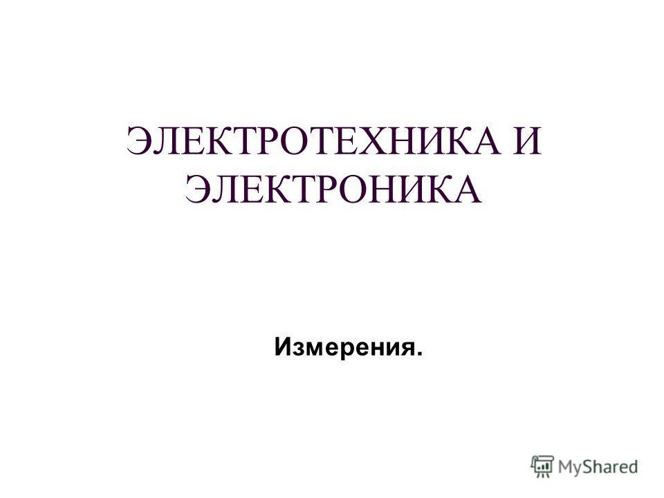 ЭЛЕКТРОТЕХНИКА И ЭЛЕКТРОНИКА Измерения.