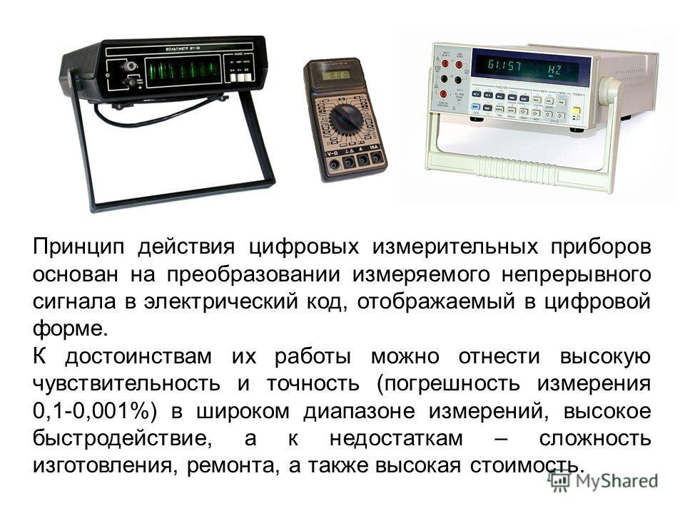 Принцип действия цифровых измерительных приборов основан на преобразовании измеряемого непрерывного сигнала в электрический код, отображаемый в цифровой форме. К достоинствам их работы можно отнести высокую чувствительность и точность (погрешность из