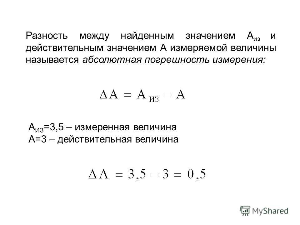 Разность между найденным значением A из и действительным значением А измеряемой величины называется абсолютная погрешность измерения: А ИЗ =3,5 – измеренная величина А=3 – действительная величина