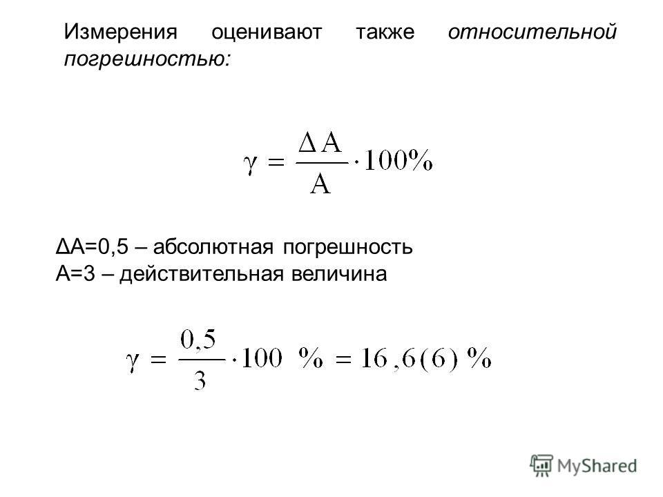 Измерения оценивают также относительной погрешностью: ΔА=0,5 – абсолютная погрешность А=3 – действительная величина