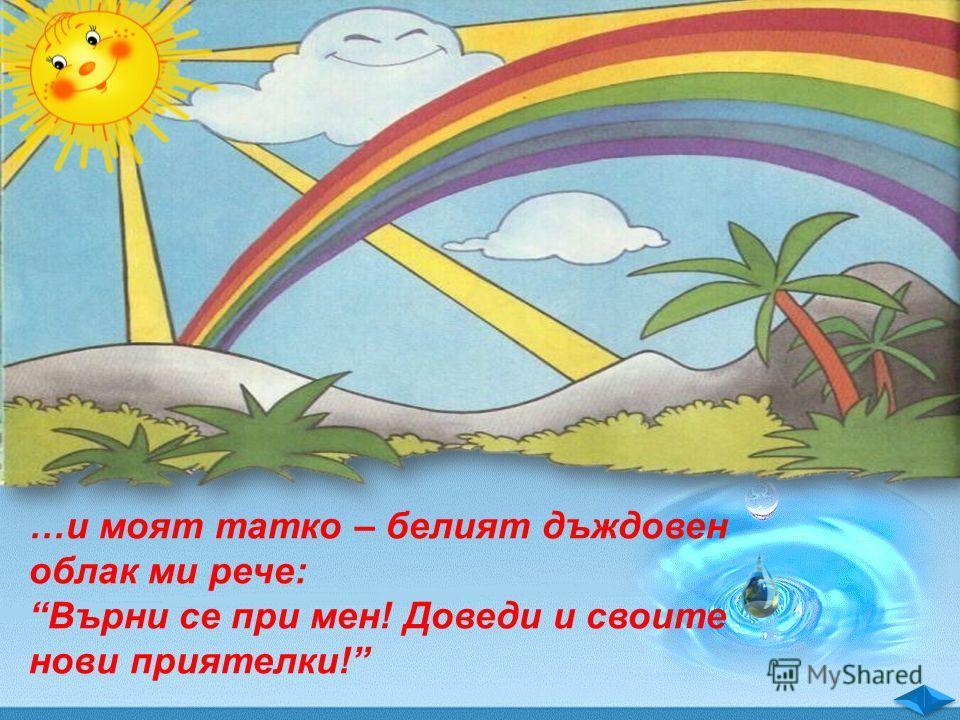 …и моят татко – белият дъждовен облак ми рече: Върни се при мен! Доведи и своите нови приятелки!
