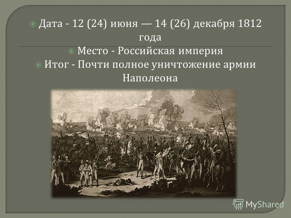 Дата - 12 (24) июня 14 (26) декабря 1812 года Место - Российская империя Итог - Почти полное уничтожение армии Наполеона
