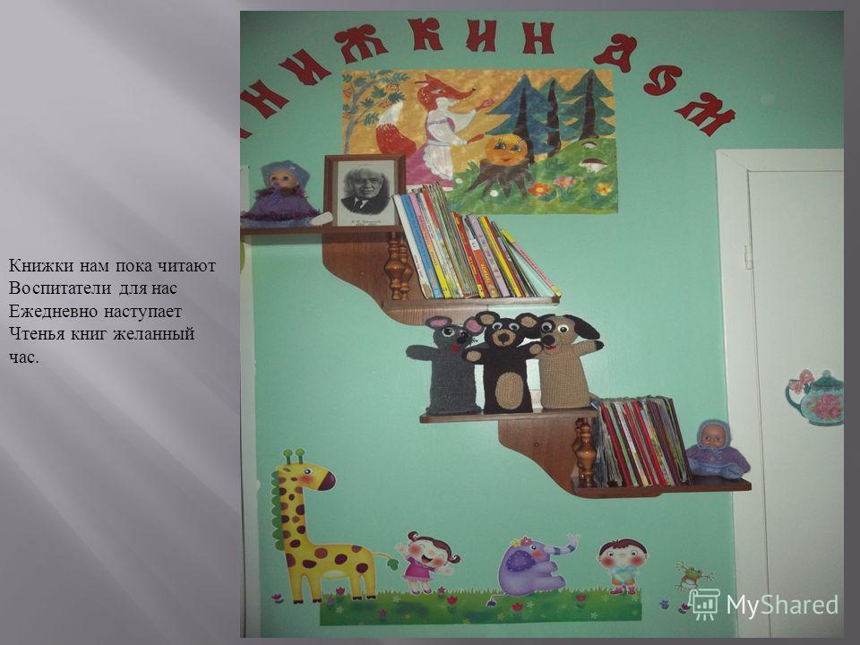 Книжки нам пока читают Воспитатели для нас Ежедневно наступает Чтенья книг желанный час.