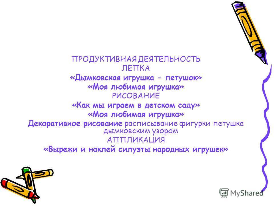ПРОДУКТИВНАЯ ДЕЯТЕЛЬНОСТЬ ЛЕПКА «Дымковская игрушка - петушок» «Моя любимая игрушка» РИСОВАНИЕ «Как мы играем в детском саду» «Моя любимая игрушка» Декоративное рисование расписывание фигурки петушка дымковским узором АППЛИКАЦИЯ «Вырежи и наклей силу