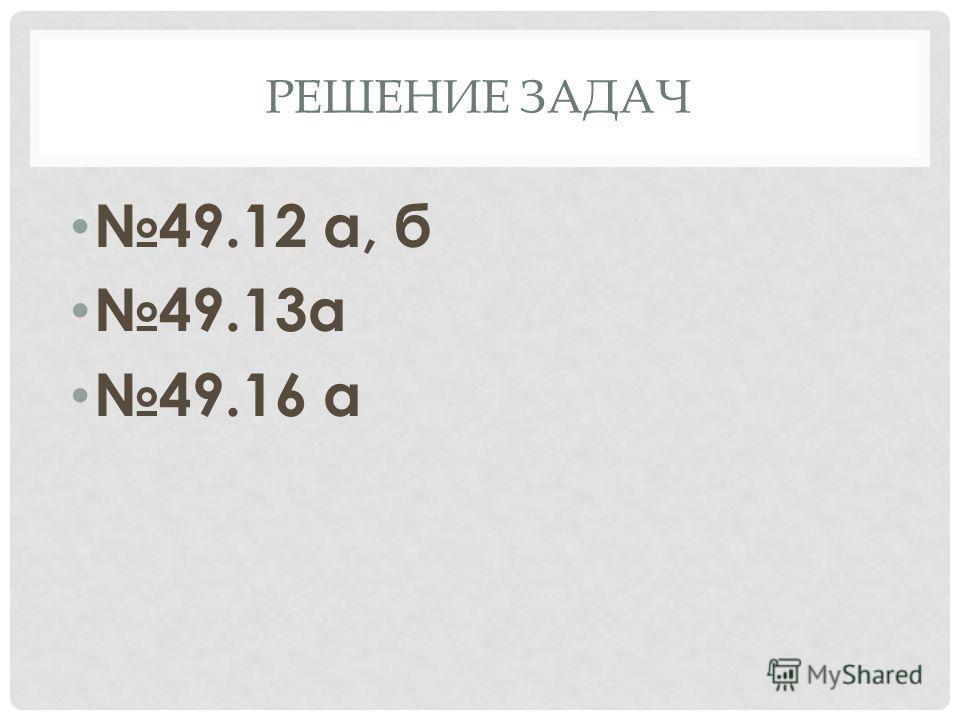 РЕШЕНИЕ ЗАДАЧ 49.12 а, б 49.13а 49.16 а