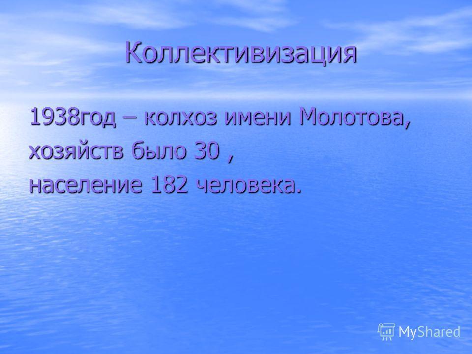 Коллективизация Коллективизация 1938год – колхоз имени Молотова, хозяйств было 30, население 182 человека.
