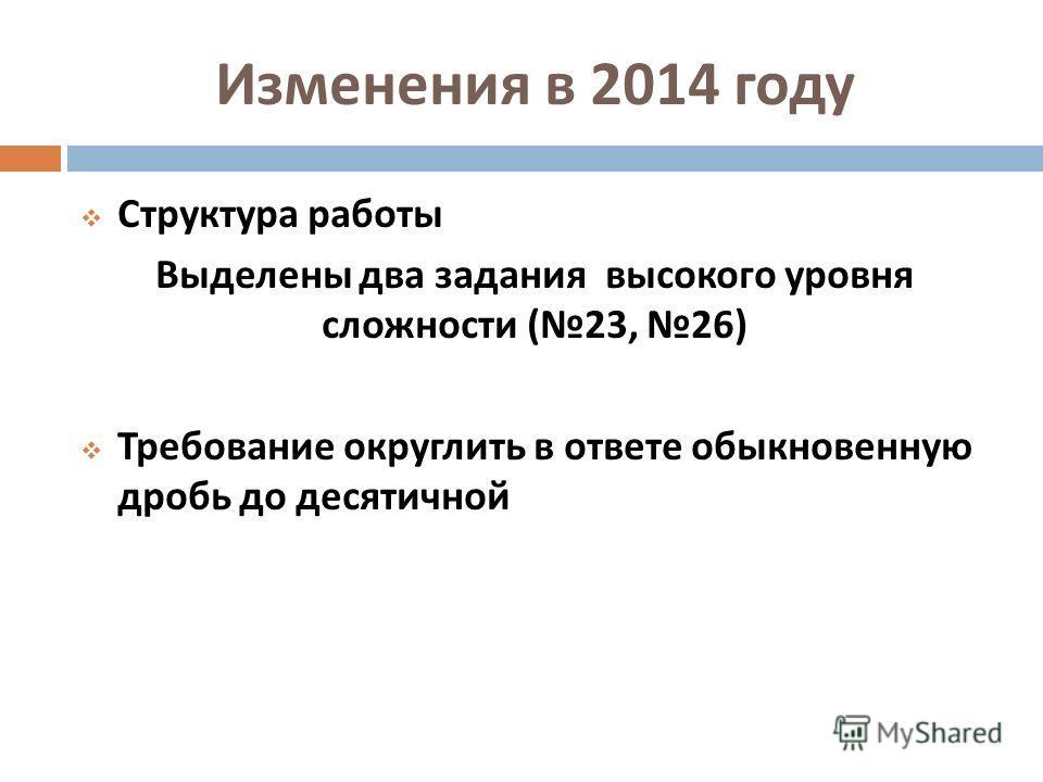 Изменения в 2014 году Структура работы Выделены два задания высокого уровня сложности ( 23, 26) Требование округлить в ответе обыкновенную дробь до десятичной
