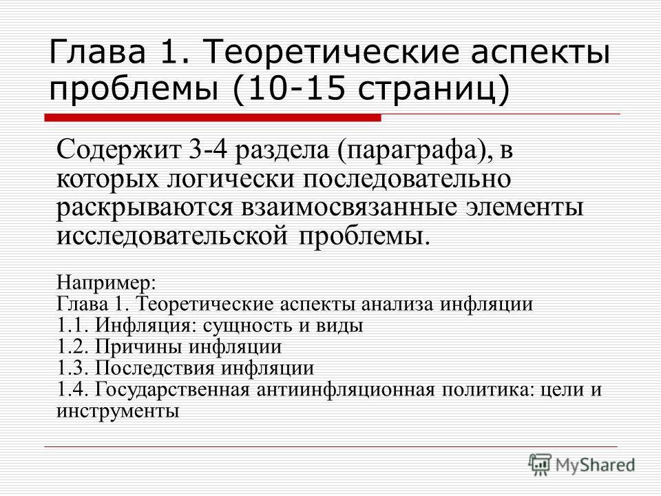 Глава 1. Теоретические аспекты проблемы (10-15 страниц) Содержит 3-4 раздела (параграфа), в которых логически последовательно раскрываются взаимосвязанные элементы исследовательской проблемы. Например: Глава 1. Теоретические аспекты анализа инфляции