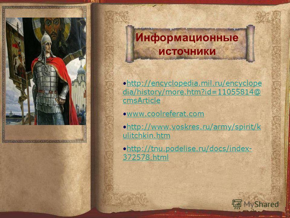 Информационные источники http://encyclopedia.mil.ru/encyclope dia/history/more.htm?id=11055814@ cmsArticlehttp://encyclopedia.mil.ru/encyclope dia/history/more.htm?id=11055814@ cmsArticle www.coolreferat.com http://www.voskres.ru/army/spirit/k ulitch