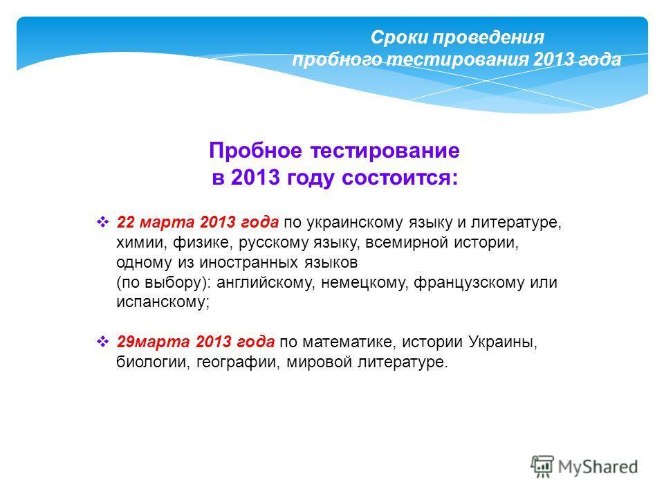 Сроки проведения пробного тестирования 2013 года Пробное тестирование в 2013 году состоится: 22 марта 2013 года по украинскому языку и литературе, химии, физике, русскому языку, всемирной истории, одному из иностранных языков (по выбору): английскому
