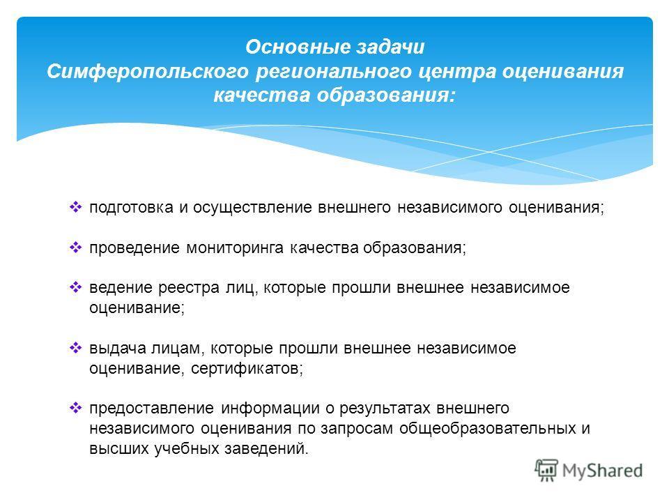 Основные задачи Симферопольского регионального центра оценивания качества образования: подготовка и осуществление внешнего независимого оценивания; проведение мониторинга качества образования; ведение реестра лиц, которые прошли внешнее независимое о