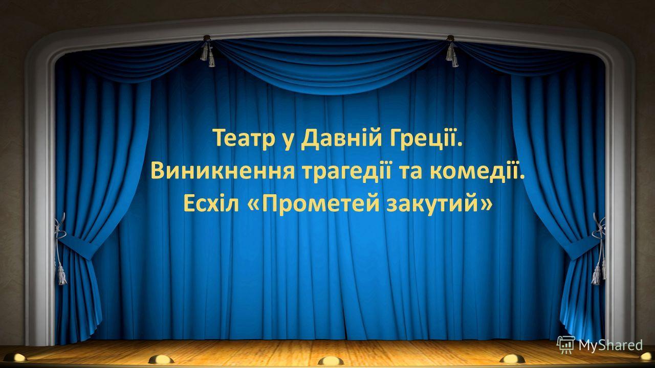 Театр у Давній Греції. Виникнення трагедії та комедії. Есхіл «Прометей закутий»