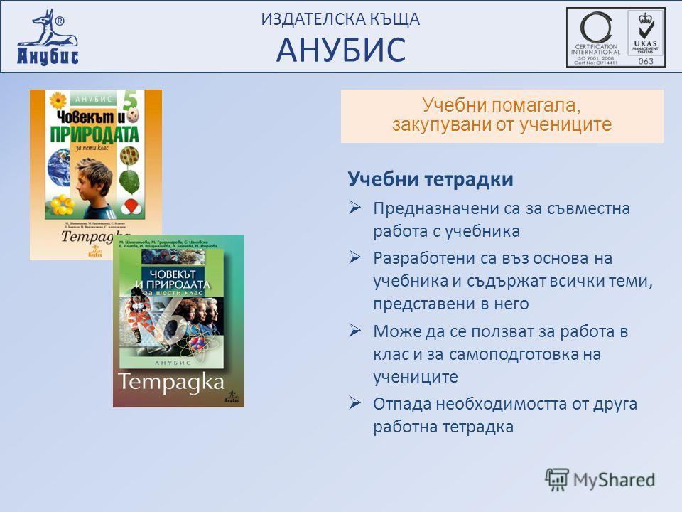 ИЗДАТЕЛСКА КЪЩА АНУБИС ИЗДАТЕЛСКА КЪЩА АНУБИС Учебни помагала, закупувани от учениците Учебни тетрадки Предназначени са за съвместна работа с учебника Разработени са въз основа на учебника и съдържат всички теми, представени в него Може да се ползват