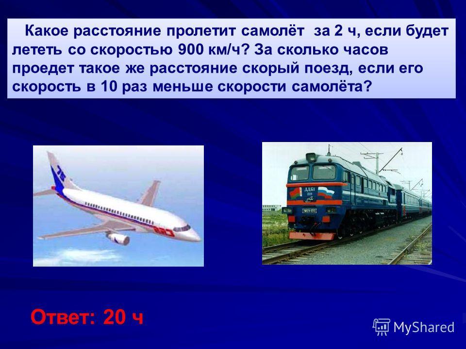Какое расстояние пролетит самолёт за 2 ч, если будет лететь со скоростью 900 км/ч? За сколько часов проедет такое же расстояние скорый поезд, если его скорость в 10 раз меньше скорости самолёта? Ответ: 20 ч