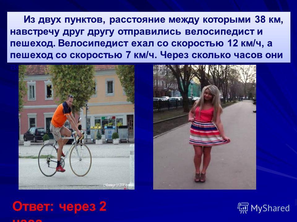 Из двух пунктов, расстояние между которыми 38 км, навстречу друг другу отправились велосипедист и пешеход. Велосипедист ехал со скоростью 12 км/ч, а пешеход со скоростью 7 км/ч. Через сколько часов они встретились? Ответ: через 2 часа