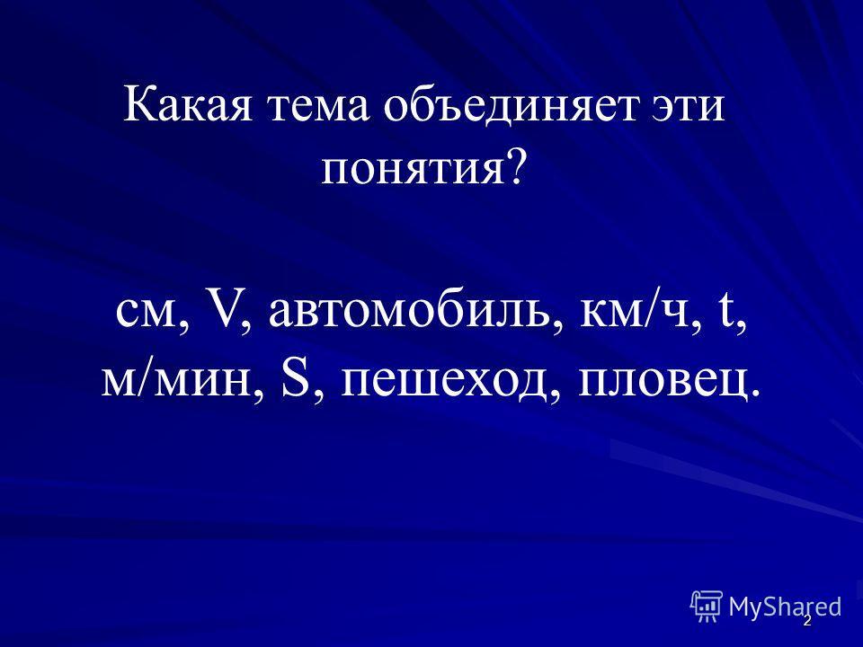 2 Какая тема объединяет эти понятия? см, V, автомобиль, км/ч, t, м/мин, S, пешеход, пловец.