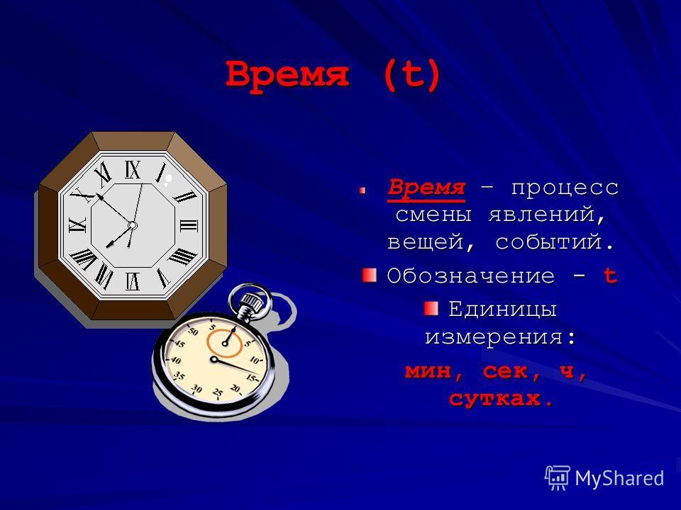 Время (t) Время – процесс смены явлений, вещей, событий. Обозначение - t Единицы измерения: мин, сек, ч, сутках.