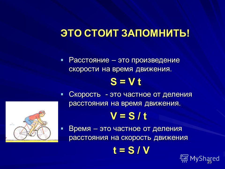 23 ЭТО СТОИТ ЗАПОМНИТЬ! Расстояние – это произведение скорости на время движения. Расстояние – это произведение скорости на время движения. S = V t S = V t Скорость - это частное от деления расстояния на время движения. Скорость - это частное от деле