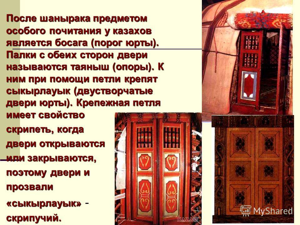 После шанырака предметом особого почитания у казахов является босага (порог юрты). Палки с обеих сторон двери называются таяныш (опоры). К ним при помощи петли крепят сыкырлауык (двустворчатые двери юрты). Крепежная петля имеет свойство скрипеть, ко